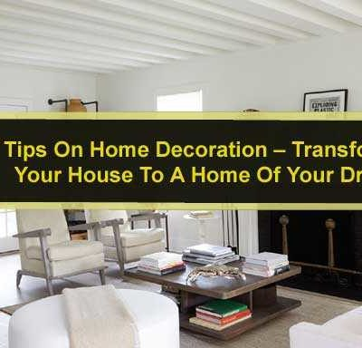 Tips On Home Decoration – Transforming Your House To A Home Of Your Dreams