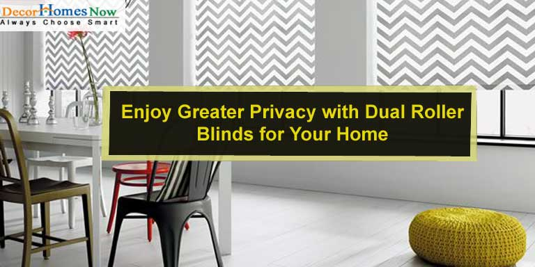 Enjoy Greater Privacy with Dual Roller Blinds for Your Home